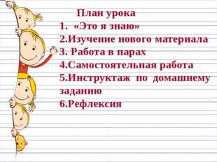 План урока 1. «Это я знаю» 2.Изучение нового материала 3. Работа в парах 4.С