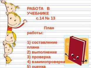 РАБОТА В УЧЕБНИКЕ с.14 № 13 План работы: 1) составление плана 2) выполнение