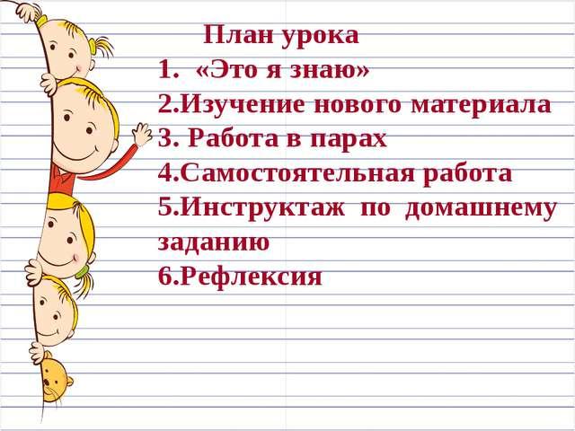 План урока 1. «Это я знаю» 2.Изучение нового материала 3. Работа в парах 4.С...