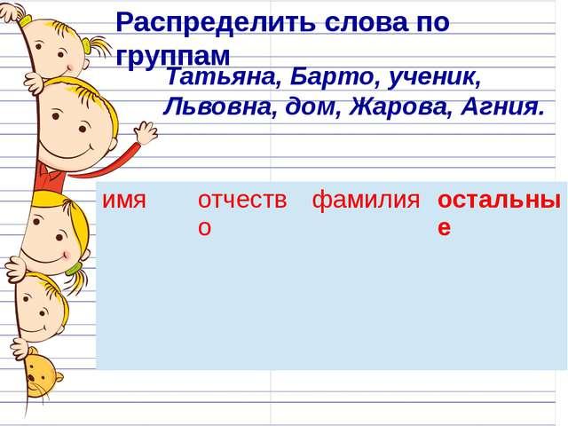 Распределить слова по группам Татьяна, Барто, ученик, Львовна, дом, Жарова,...