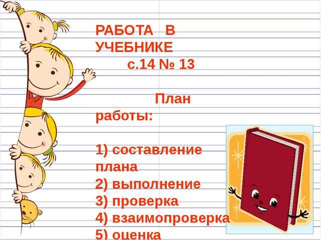 РАБОТА В УЧЕБНИКЕ с.14 № 13 План работы: 1) составление плана 2) выполнение...