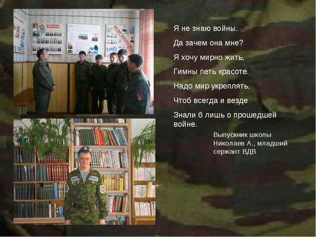 Выпускник школы Николаев А., младший сержант ВДВ Я не знаю войны. Да зачем он...