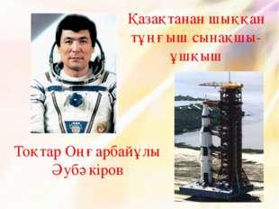 Тоқтар Оңғарбайұлы Әубәкіров Қазақтанан шыққан тұңғыш сынақшы-ұшқыш