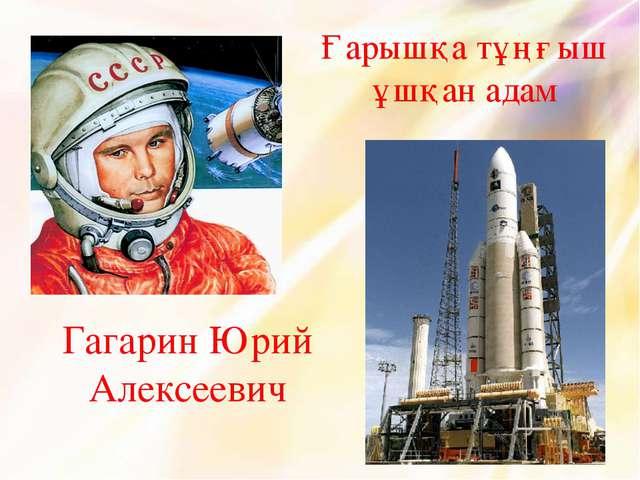 Гагарин Юрий Алексеевич Ғарышқа тұңғыш ұшқан адам