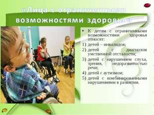 К детям с ограниченными возможностями здоровья относят: детей – инвалидов; де