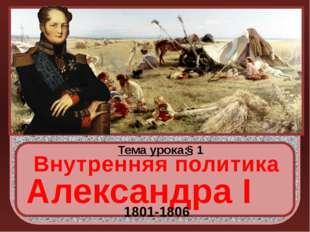 Тема урока: § 1 Внутренняя политика Александра I 1801-1806 http://rozamira.o