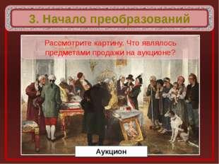 3. Начало преобразований Аукцион Рассмотрите картину. Что являлось предметам