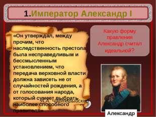 Император Александр I А.А. Чарторыйский Какую форму правления Александр счит