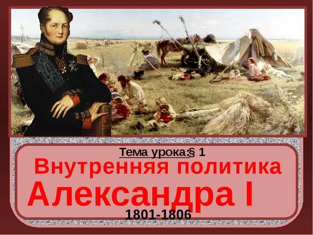 Тема урока: § 1 Внутренняя политика Александра I 1801-1806 http://rozamira.o...