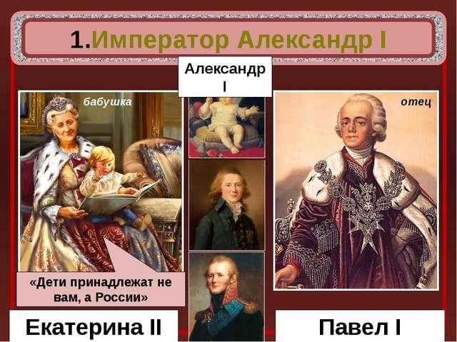 Екатерина II Павел I бабушка отец Император Александр I Александр I «Дети пр...