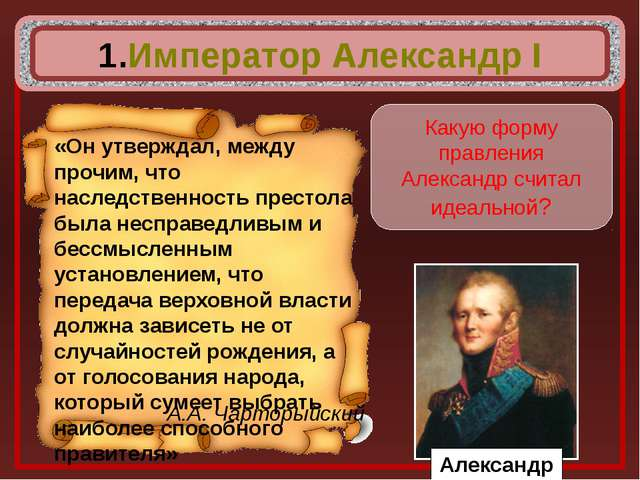 Император Александр I А.А. Чарторыйский Какую форму правления Александр счит...