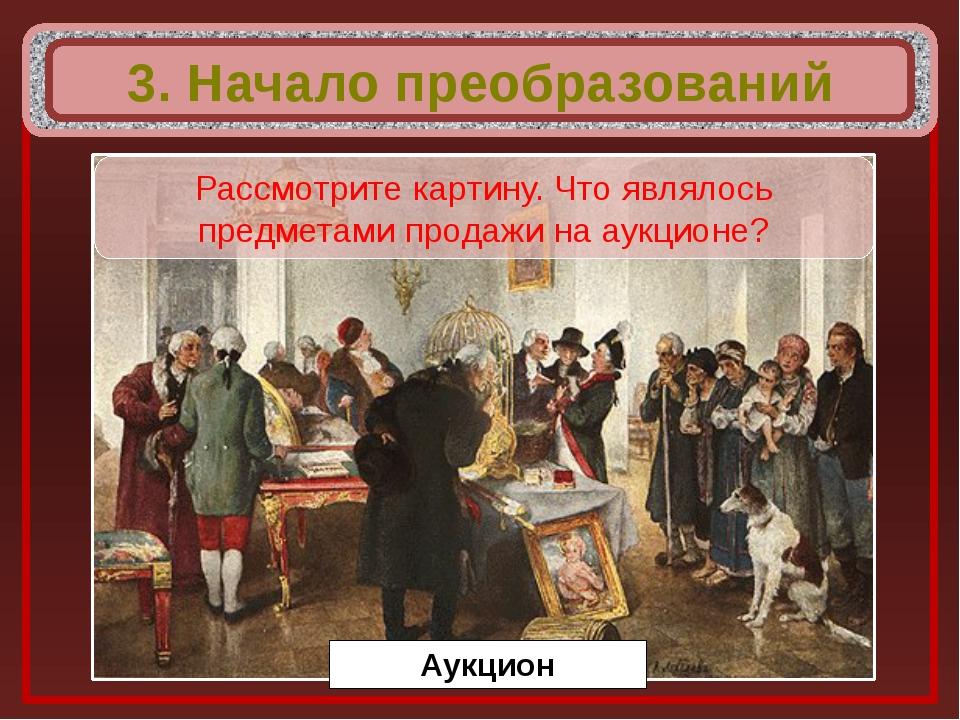3. Начало преобразований Аукцион Рассмотрите картину. Что являлось предметам...