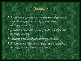 Задачи: Выяснить какие инструменты входят в состав оркестра русских народных