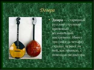 Домра Домра — старинный русский струнный щипковый музыкальный инструмент. Име