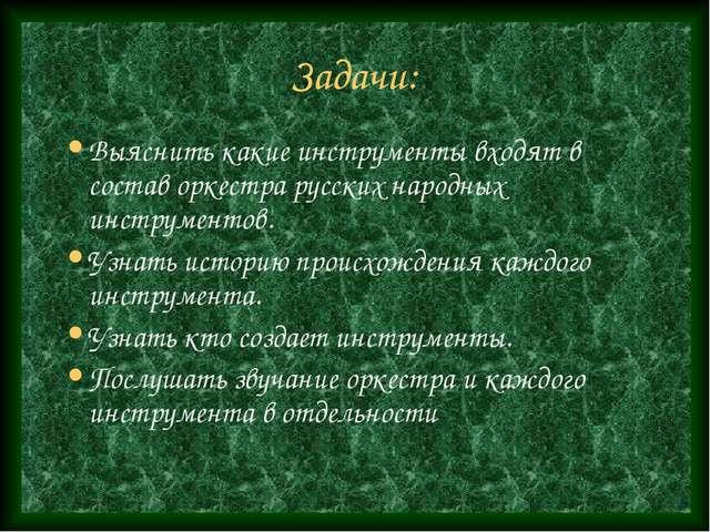 Задачи: Выяснить какие инструменты входят в состав оркестра русских народных...