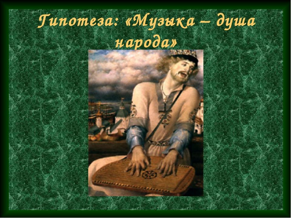 Гипотеза: «Музыка – душа народа»
