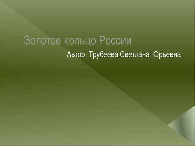 Золотое кольцо России Автор: Трубеева Светлана Юрьевна