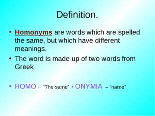 Definition. Homonyms are words which are spelled the same, but which have dif