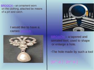 BROACH – a tapered and serrated tool, used to shape or enlarge a hole. The ho