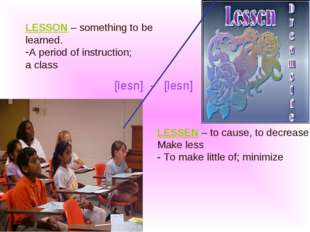 LESSEN – to cause, to decrease, Make less - To make little of; minimize LESSO