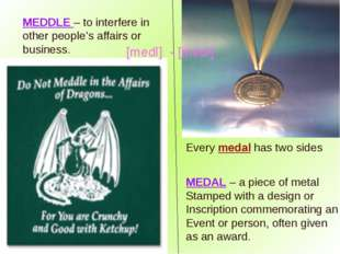 MEDDLE – to interfere in other people's affairs or business. MEDAL – a piece