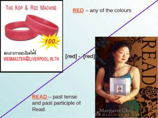 RED – any of the colours READ – past tense and past participle of Read. [red]