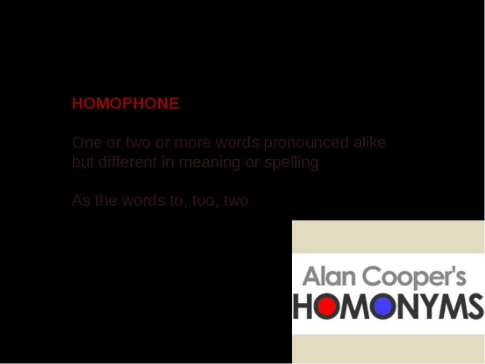HOMOPHONE One or two or more words pronounced alike but different in meaning...
