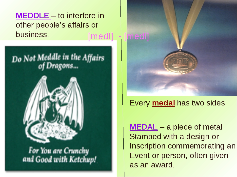 MEDDLE – to interfere in other people's affairs or business. MEDAL – a piece...