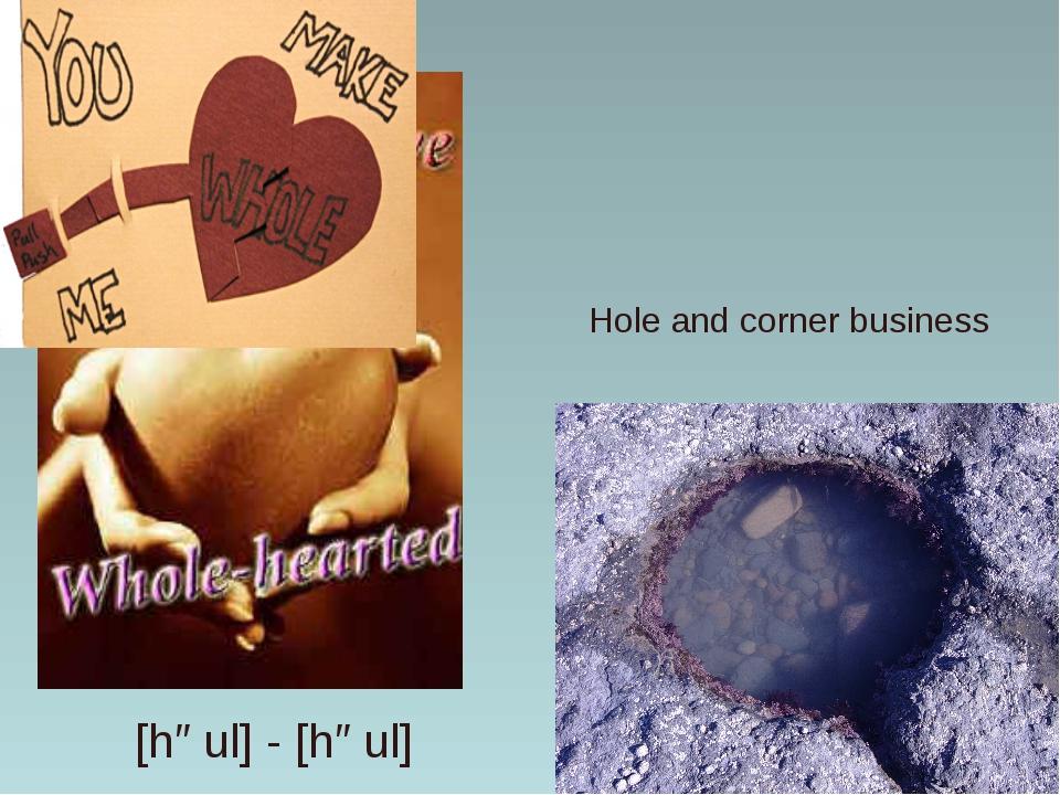 Hole and corner business [həul] - [həul]