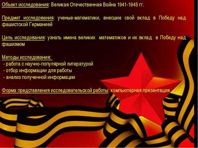 Объект исследования: Великая Отечественная Война 1941-1945 гг. Предмет иссле...