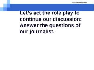 Let's act the role play to continue our discussion: Answer the questions of o