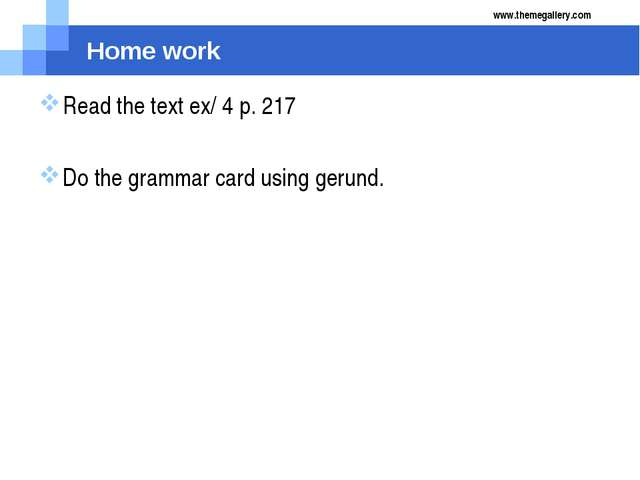 Home work Read the text ex/ 4 p. 217 Do the grammar card using gerund. www.th...