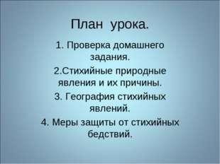 План урока. 1. Проверка домашнего задания. 2.Стихийные природные явления и их