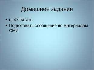 Домашнее задание п. 47 читать Подготовить сообщение по материалам СМИ
