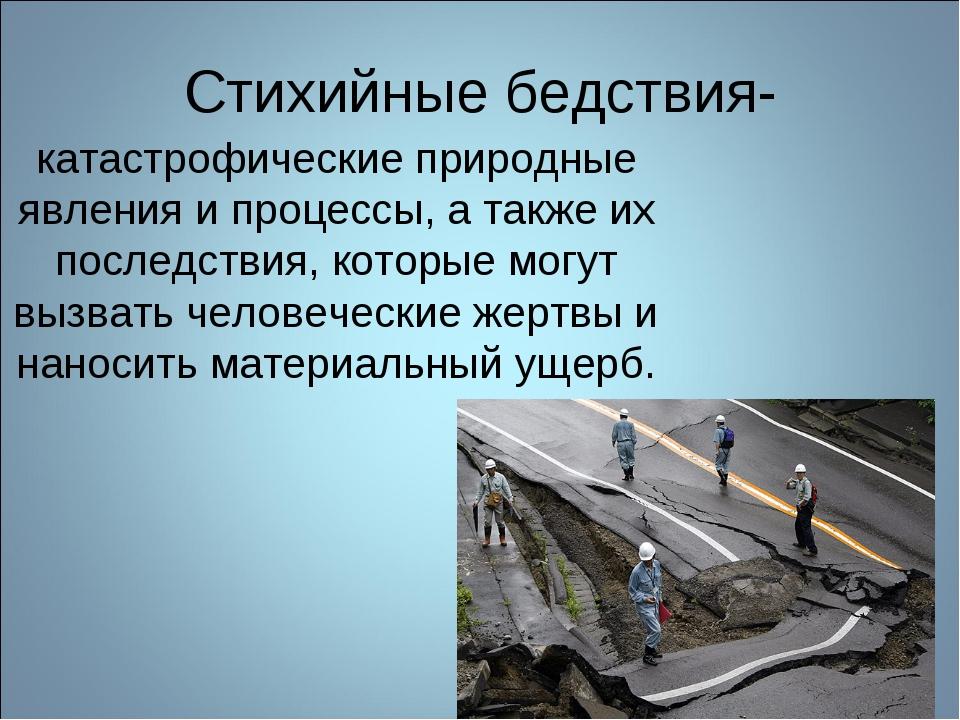 Стихийные бедствия- катастрофические природные явления и процессы, а также их...