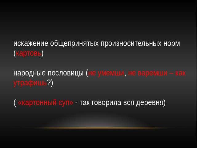 искажение общепринятых произносительных норм (картовь) народные пословицы (не...