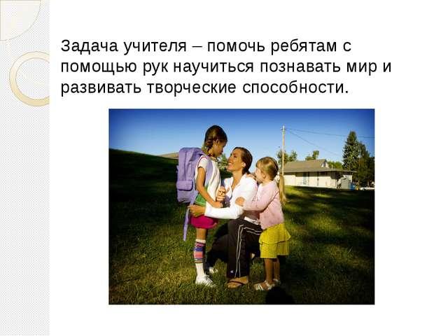 Задача учителя – помочь ребятам с помощью рук научиться познавать мир и разв...