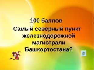 100 баллов Самый северный пункт железнодорожной магистрали Башкортостана?