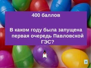 400 баллов В каком году была запущена первая очередь Павловской ГЭС?