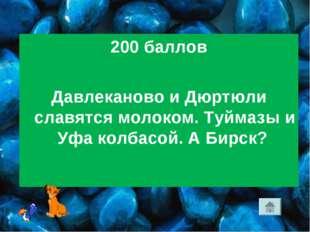 200 баллов Давлеканово и Дюртюли славятся молоком. Туймазы и Уфа колбасой. А