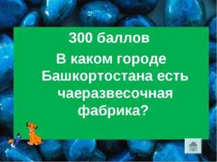 300 баллов В каком городе Башкортостана есть чаеразвесочная фабрика?