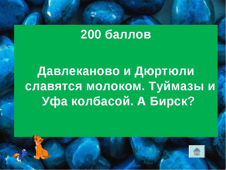 200 баллов Давлеканово и Дюртюли славятся молоком. Туймазы и Уфа колбасой. А...