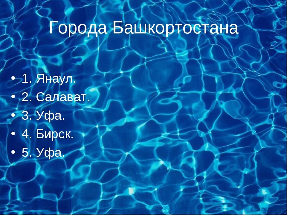 Города Башкортостана 1. Янаул. 2. Салават. 3. Уфа. 4. Бирск. 5. Уфа.