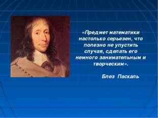 «Предмет математики настолько серьезен, что полезно не упустить случая, сдел