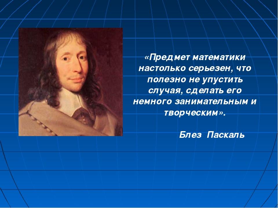 «Предмет математики настолько серьезен, что полезно не упустить случая, сдел...