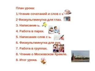 План урока: 1.Чтение сочетаний и слов с ь. 2 Физкультминутка для глаз. Написа