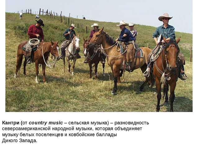 Кантри (от country music – сельская музыка) – разновидность североамериканско...