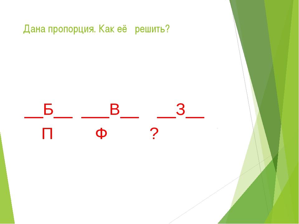 Дана пропорция. Как её решить? __Б__ ___В__ __З__ П Ф ?