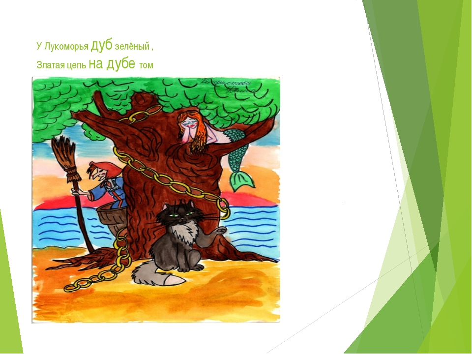 У лукоморья дуб зеленый; златая цепь на дубе том: и днем и ночью кот ученый всё ходит по цепи кругом; идет направо
