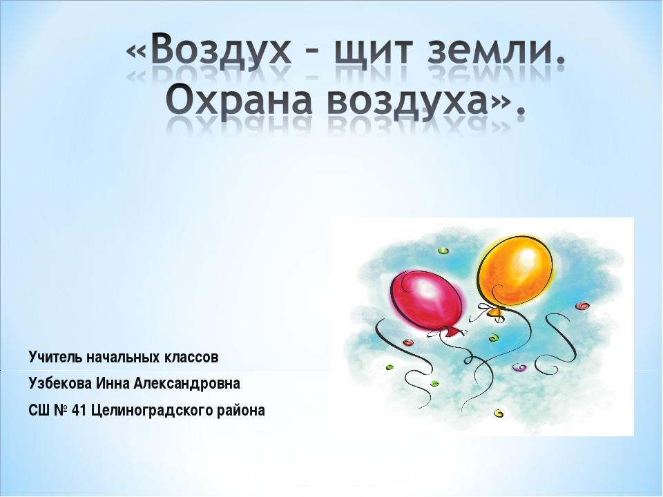 Учитель начальных классов Узбекова Инна Александровна СШ № 41 Целиноградского...